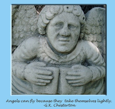 [b][i]Angels can fly because they take themselves lightly.